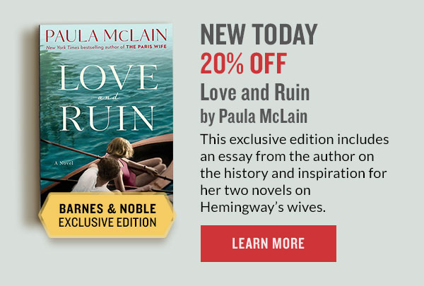 BARNES & NOBLE EXCLUSIVE EDITION: NEW TODAY 20% OFF Love and Ruin By Paula McLain. This exclusive edition includes an essay from the author on the history and inspiration for her two novels on Hemingway's wives. | LEARN MORE