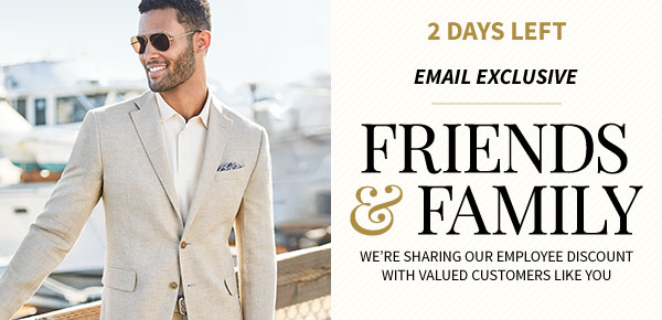 2 DAYS LEFT! - FRIENDS AND FAMILY - 55% Off Regular Price Items - Use Code FRIENDS55 at Checkout or Present this Email In-Store - SHOP NOW