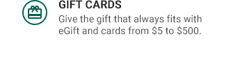 GIFT CARDS | Give the gift that always fits with eGift and cards from $5 to $500.