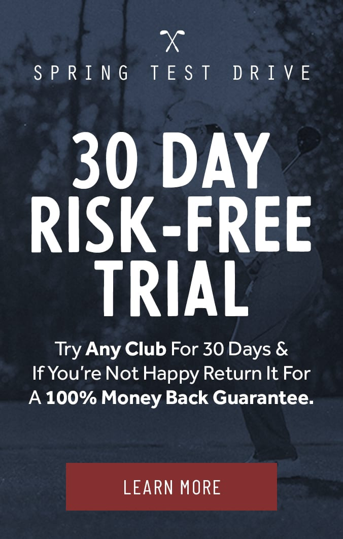 30 Day Risk Free Trial: Try any club for 30 days and if you're not happy, return it for a 100% money back guarantee