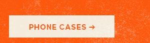 SHOP PHONE CASES >
