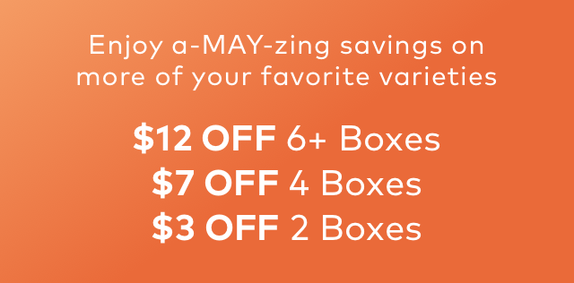 Enjoy a-MAY-zing savings on more of your favorite varieties | $12 OFF 6+ Boxes $7 OFF 4 Boxes $3 OFF 2 Boxes