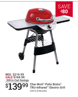 SAVE $80 REG. $219.99 SALE $169.99 -$30 In-Cart Savings $139.99 Char-Broil Patio Bistro TRU-infrared Electric Grill Limited 2 at this price.