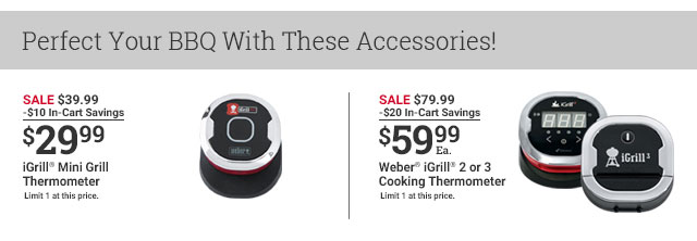 Perfect Your BBQ With These Accessories! SALE $39.99 -$10 In-Cart Savings $29.99 iGrill Mini Grill Thermometer Limited 1 at this price. SALE $79.99 -$20 In-Cart Savings $59.99Ea. Weber iGrill 2 or 3 Cooking Thermometer Limite 1 at this price.