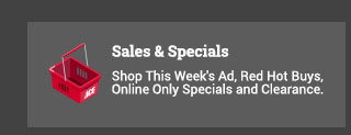 Sales & Specials Shop This Week's Ad, Red Hot Buys, Online Only Specials and Clearance.