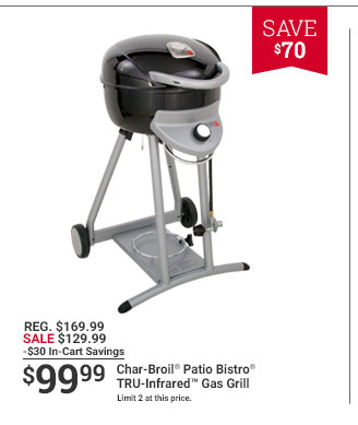 SAVE $70 REG. $169.99 SALE $129.99 -$30 In-Cart Savings $99.99 Char-Broil Patio Bistro TRU-infrared Gas Grill Limited 2 at this price.
