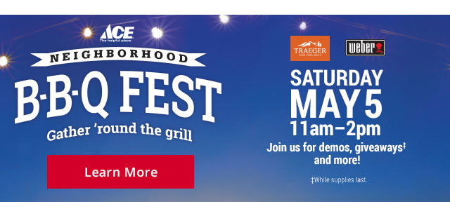 ACE  NEIGHBORHOOD B-B-Q FEST Gather 'round the grill TRAEGER Weber SATURDAY MAY5 11am-2pm Joine us for demos,giveaways and more! While supplies last. Learn More