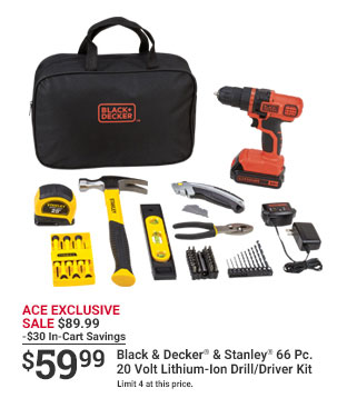 ACE EXCLUSIVE SALE $89.99 -$30 In-Cart Savings $59.99 Black & Decker & Stanley 66Pc. 20 Volt Lithium-Ion Drill/Driver Kit Limited 4 at this price.
