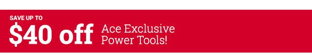 SAVE UP TO $40 off Ace Exclusive Power Tools!