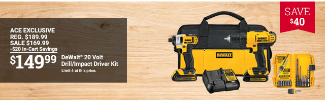 SAVE $40 ACE EXCLUSIVE REG. $189.99 SALE $169.99 -$20 In-Cart Savings $149.99 DeWalt 20 Volt Drill/Impact Driver Kit Limit 4 at this price.