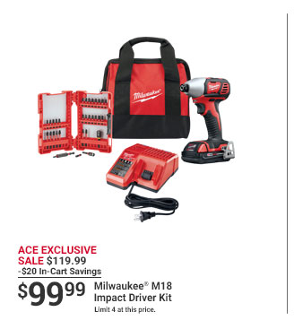 ACE EXCLUSIVE SALE $119.99 -$20 In-Cart Savings $99.99 Milwaukee M18 Impact Driver Kit Limit 4 at this price.