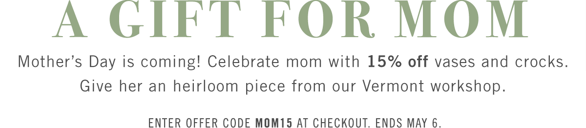 A gift for mom! Mother's Day is coming! Celebrate mom with 15% off vases and crocks. Give her an heirloom piece from our Vermont workshop.