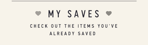 My Saves - Check out the items you've already Saved