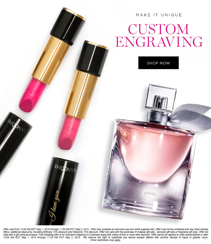 MAKE IT UNIQUE  									CUSTOM ENGRAVING  									SHOP NOW  									Offer valid from 12:00 AM EDT May 1, 2018 through 11:59 PM PDT May 2, 2018.  Offer only available on lancome-usa.com while supplies last. Offer may not be combined with any other sample offers, additional discounts, including Birthday 15% discount and Welcome 15% discount. Offer not valid with the purchase of makeup gift sets , skincare gift sets or fragrance gift sets. Offer not valid with e-gift cards purchases. Free Shipping offer is for Standard Shipping [3-5 business days] with orders of $49 or more after discount. Offer cannot be applied to order placed before or after 12:00 AM EDT May 1, 2018 through 11:59 PM PDT May 2, 2018.  We reserve the right to substitute any deluxe  sample offered with another sample of equal or greater value. Other restrictions may apply.