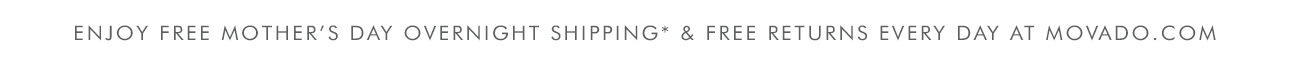 ENJOY FREE MOTHER'S DAY OVERNIGHT SHIPPING* & FREE RETURNS EVERY DAY AT MOVADO.COM