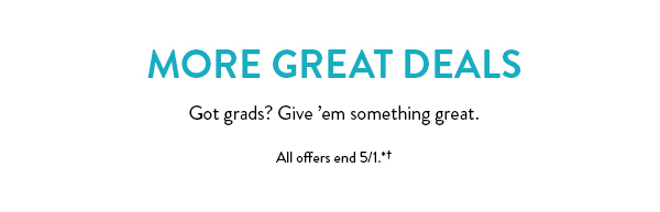 More great deals | Got grads? Give 'em something great. All offers end 5/1.*