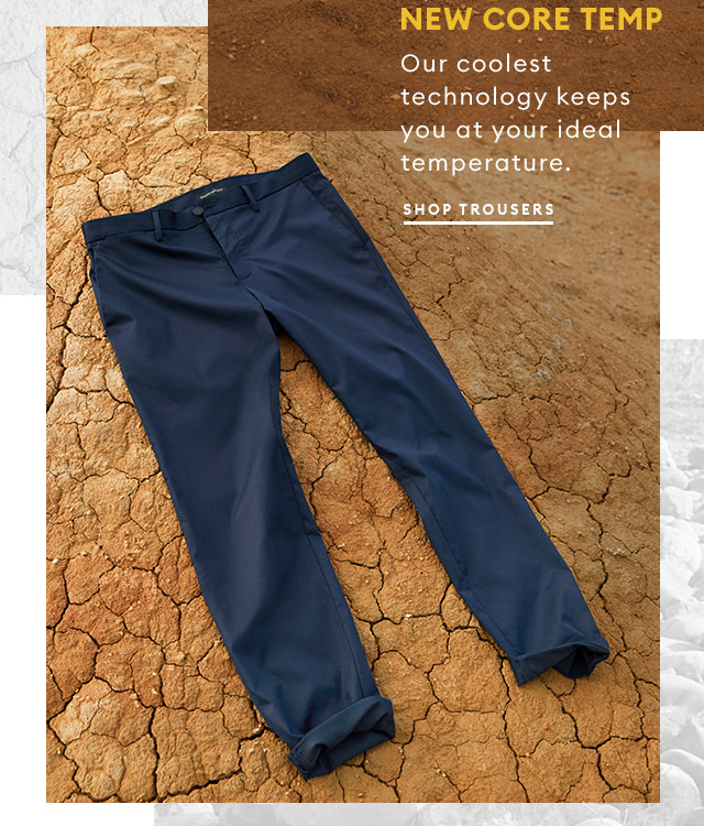 featuring NEW CORE TEMP | Our coolest technology keeps you at your ideal temperature. | SHOP TROUSERS