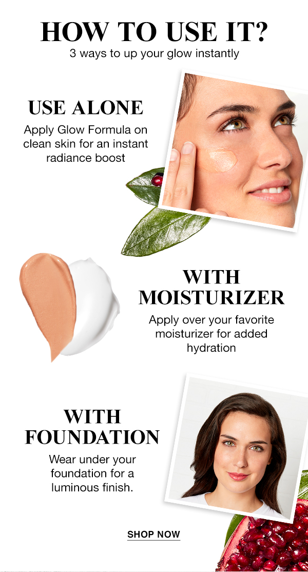 HOW TO USE IT? - 3 ways to up your glow instantly - USE ALONE - Apply Glow Formula on clean skin for an instant radiance boost - WITH MOISTURIZER - Apply over your favorite moisturizer for added hydration - WITH FOUNDATION - Wear under your foundation for a luminous finish. - SHOP NOW