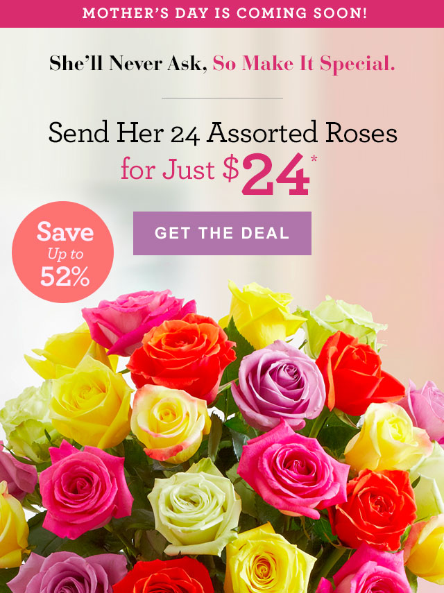 Mother's Day Is Coming Soon! Mom does it all, so don't disappoint. Buy 24 Assorted Roses for $24.99 GET THE DEAL