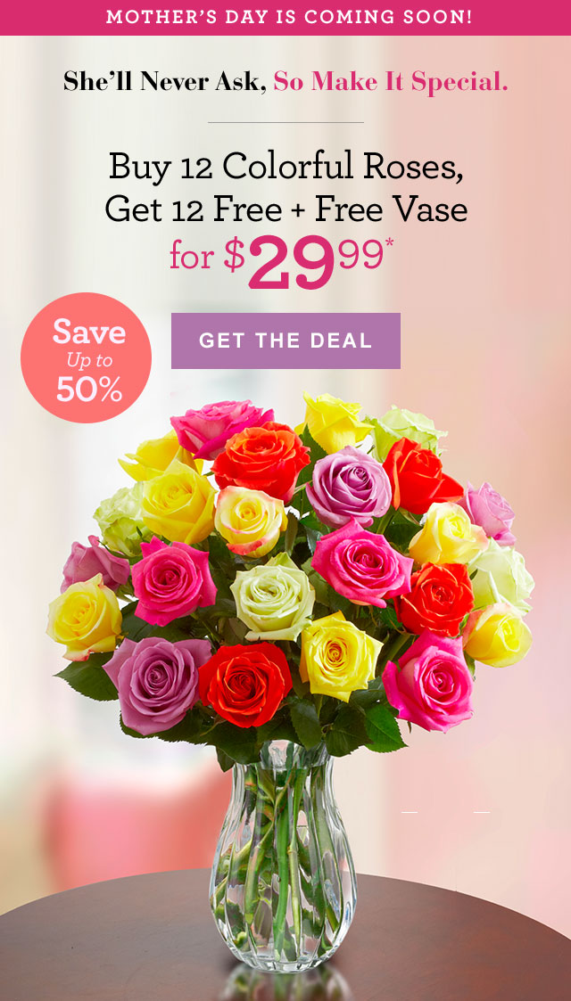 Mother's Day Is Coming Soon! She'll Never Ask, So Make It Special. Buy 12 Colorful Roses, Get 12 Free + Free Vase  for $29.99 GET THE DEAL