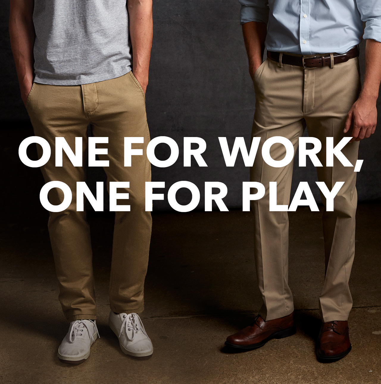 ONE FOR WORK, ONE FOR PLAY  SHOP ALL KHAKIS. WE HAVE A FIT FOR EVERYTHING