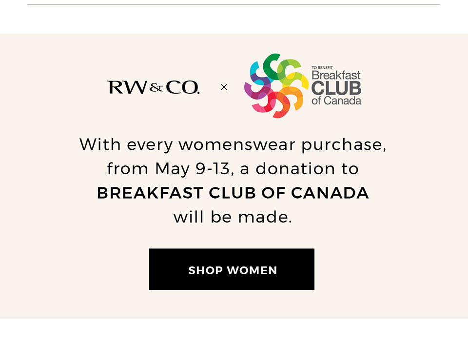 From May 9 - 13, with every womenswear purchase, a donation to BREAKFAST CLUB OF CANADA will be made.