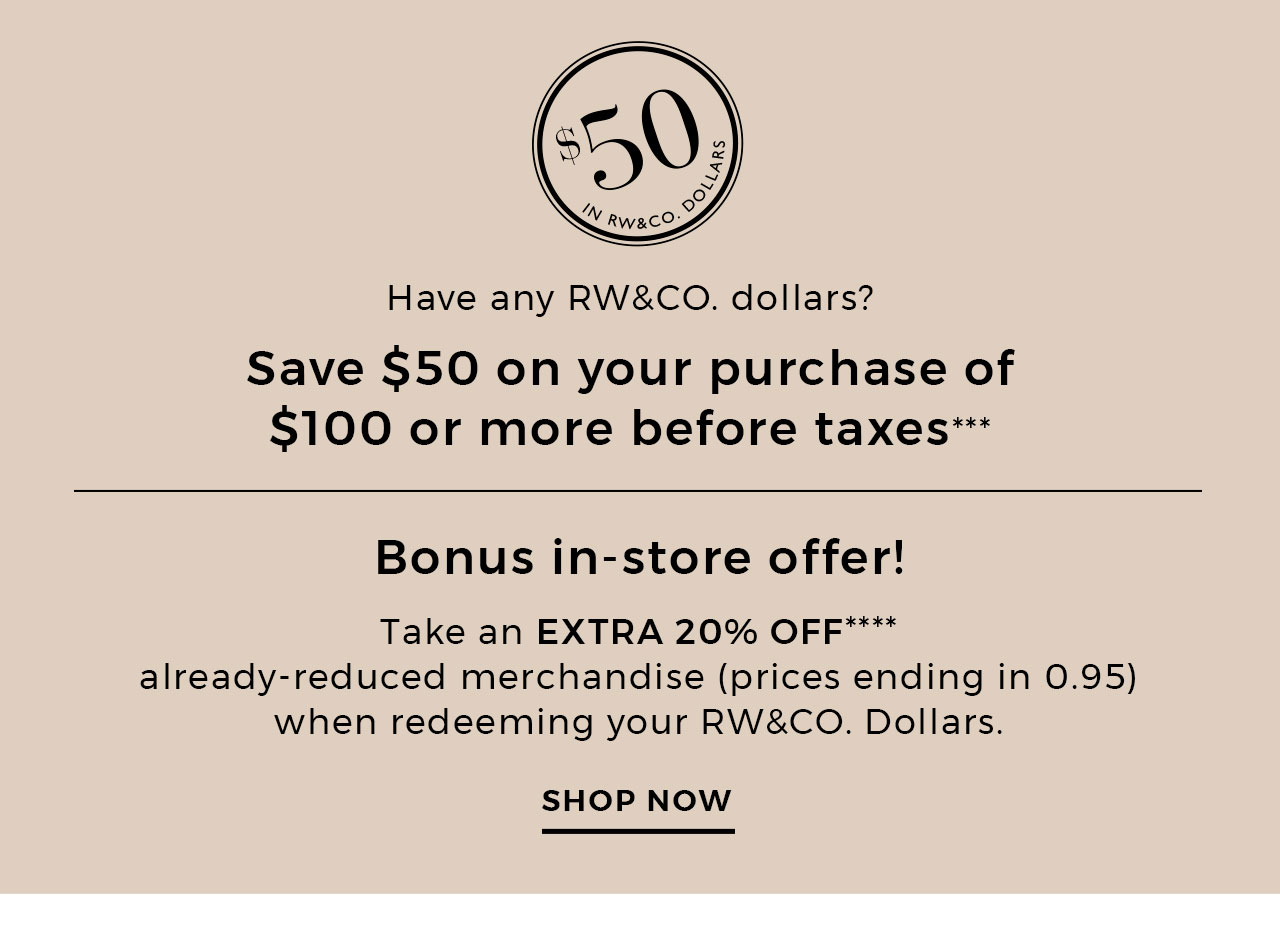 Save $50 on your purchase of $100 or more before taxes*** - in-store: Take an extra 20% Off**** already-reduced merchandise (prices ending in 0.95) when redeeming your RW&CO. Dollars.