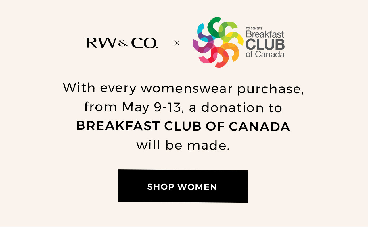 With every womenswear purchase, from May 9-13, a donation to BREAKFAST CLUB OF CANADA will be made.