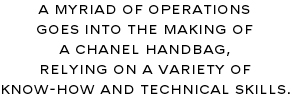 A MYRIAD OF OPERATIONS GOES INTO THE MAKING OF A CHANEL HANDBAG. RELYING ON A VARIETY OF KNOW-HOW AND TECHNICAL SKILLS.