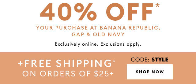 40% OFF* YOUR PURCHASE AT BANANA REPUBLIC, GAP & OLD NAVY | + FREE SHIPPING* ON ORDERS OF $25+ | SHOP NOW