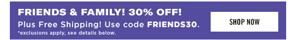 FRIENDS & FAMILY! Enjoy 30% OFF plus free shipping. Use code FRIENDS30 at checkout. Shop Now