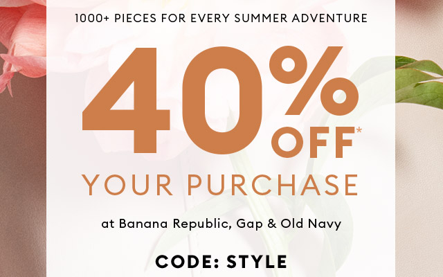1000+ PIECES FOR EVERY SUMMER ADVENTURE | 40% OFF* YOUR PURCHASE at Banana Republic, Gap & Old Navy | CODE: STYLE
