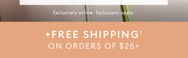 + FREE SHIPPING* ON ORDERS OF $25+