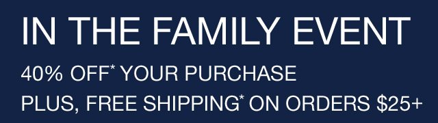 IN THE FAMILY EVENT | 40% OFF* YOUR PURCHASE | PLUS, FREE SHIPPING* ON ORDERS $25+