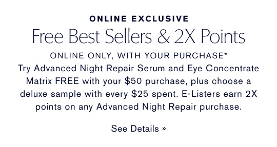 Free Best Sellers & 2X Points ONLINE ONLY, WITH YOUR PURCHASE*  Try Advanced Night Repair Serum and Eye Concentrate Matrix FREE with your $50 purchase, plus choose a deluxe sample with every $25 spent. E-Listers earn 2X points on any Advanced Night Repair purchase. SEE DETAILS