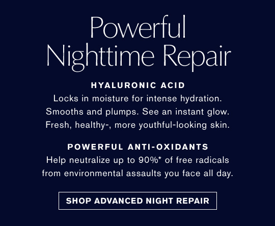 Powerful Nighttime Repair  HYALURONIC ACID  Locks in moisture for intense hydration. Smooths and plumps. See an instant glow. Fresh, healthy-, more youthful-looking skin. POWERFUL ANTI-OXIDANTS  Help neutralize up to 90%* of free radicals from environmental assaults you face all day. Wake Up Beautiful