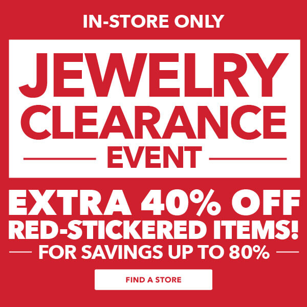Jewelry Clearance Event - In-Store Only. Extra 40% off red-stickered items for up to 80% off. FIND A STORE.