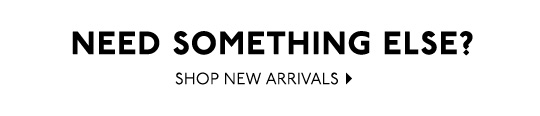 Need Something Else? Shop New Arrivals