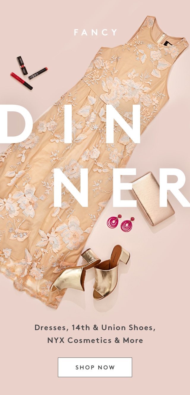 Fancy Dinner | Dresses, 14th & Union Shoes, NYX Cosmetics & More | Shop Now