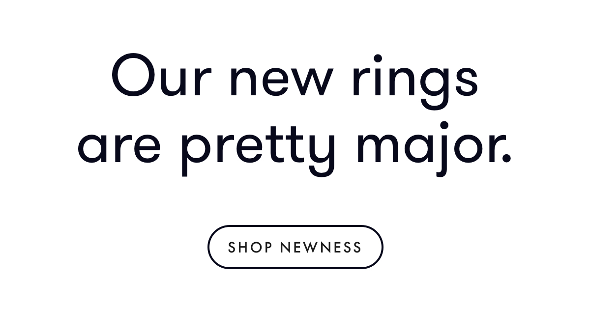Our new rings are pretty major.