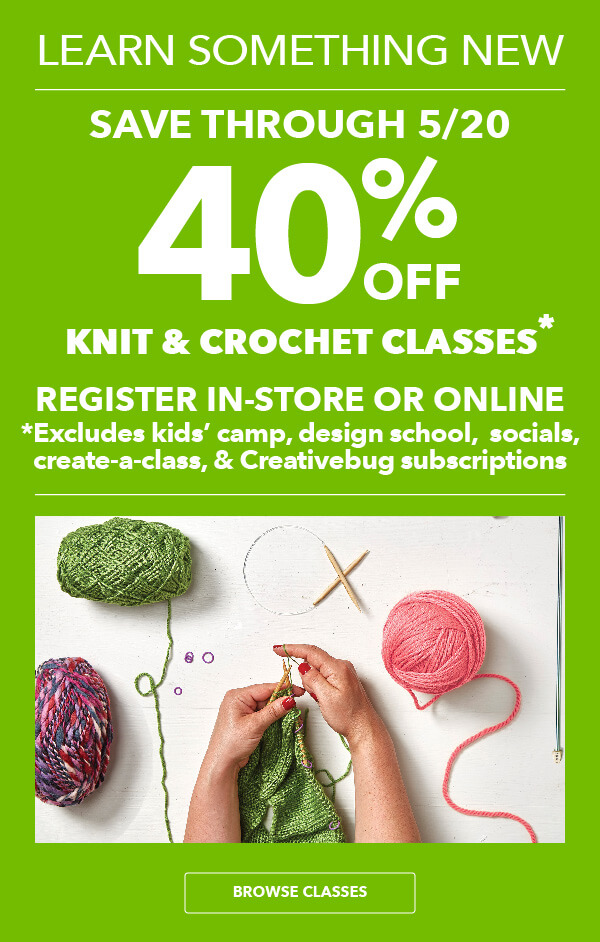 Learn Something New. 40% off Knit and Crochet Classes. Save through 5/20. Excludes Create-a-Class, Kids' Camp, Design School, Socials and Creativebug subscriptions. BROWSE CLASSES.