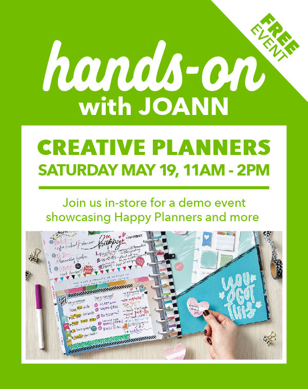 FREE EVENT Hands-On with JOANN Creative Planners Saturday, May 19, 11am-2pm. Join us in-store for a demo event showcasing Happy Planners and more. LEARN MORE.