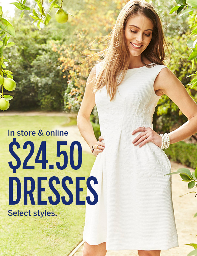 In store & online. $24.50 DRESSES. Select styles.
