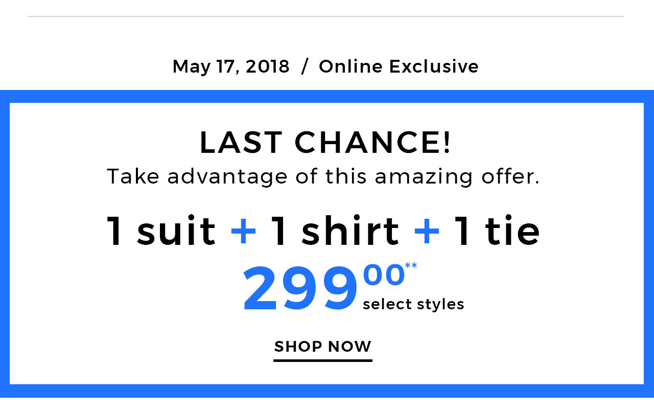 Last chance at 1 suit+ 1 shirt + 1 tie = $299. Step 1  choose a suit. Step 2  choose a shirt. Step 3  choose a tie. Get all of it for only $299. In stores and online.
