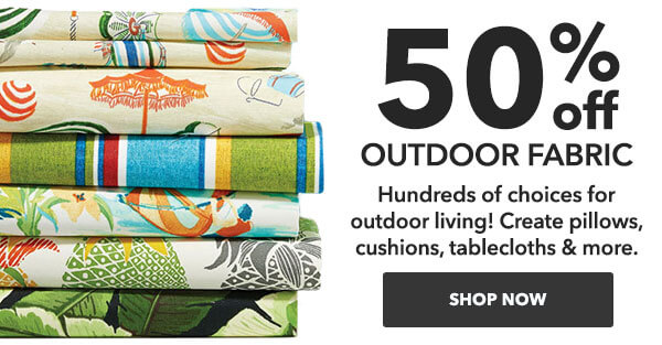 50% off Outdoor Fabric. Hundreds of choices for outdoor living! Create pillows, cushions, tablecloths, and more. SHOP NOW.
