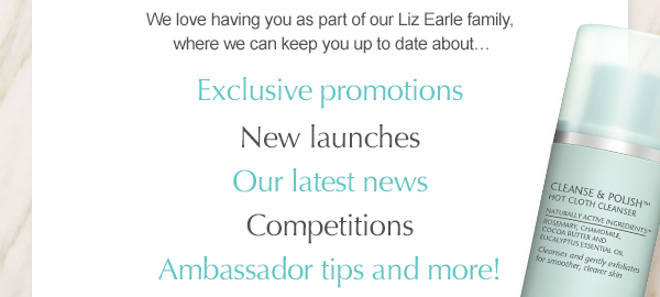 We love having you as part of our Liz Earle family, where we can keep you up to date about Exclusive promotions, New launches, Our latest news, Competitions, Ambassador tips and more!