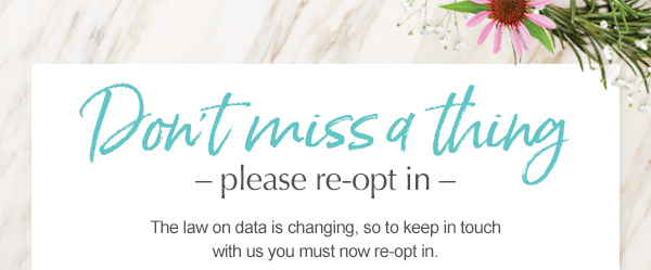Don't miss a thing  please re-opt in  The law on data is changing, so to keep in touch with us you must now re-opt in.
