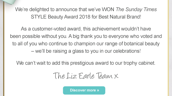 Were delighted to announce that weve WON The Sunday Times STYLE Beauty Award 2018 for Best Natural Brand! As a customer-voted award, this achievement wouldnt have been possible without you. A big thank you to everyone who voted and to all of you who continue to champion our range of botanical beauty  well be raising a glass to you in our celebrations! We cant wait to add this prestigious award to our trophy cabinet. The Liz Earle Team x