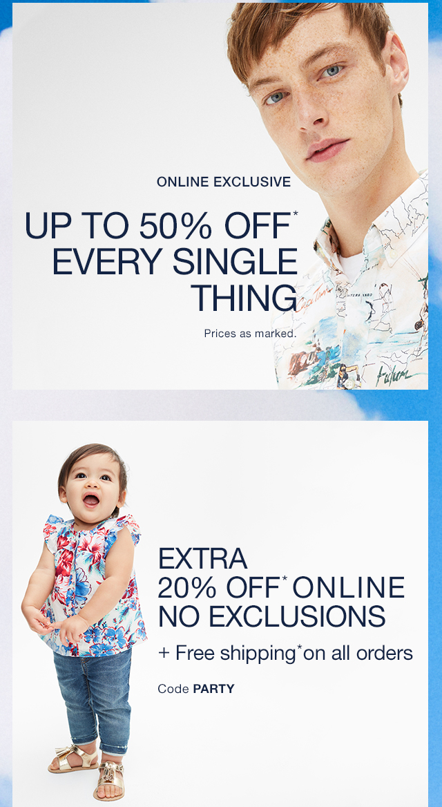 UP TO 50% OFF* | EVERY SINGLE THING | EXTRA 20% OFF* ONLINE | NO EXCLUSIONS