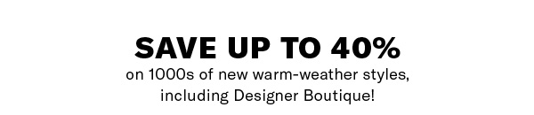 Save up to 40% on 1000s of new warm-weather styles, including Designer Boutique!